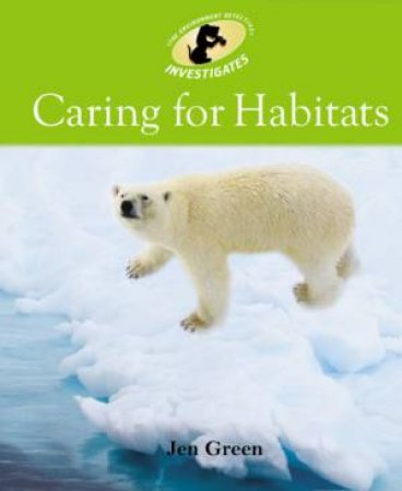Environment Detective: Caring For Habitats by Jen Green