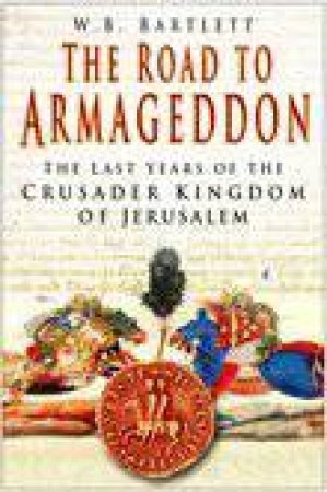 The Road To Armageddon: The Last Years Of The Crusader Kingdom Of Jerusalem by W B Bartlett