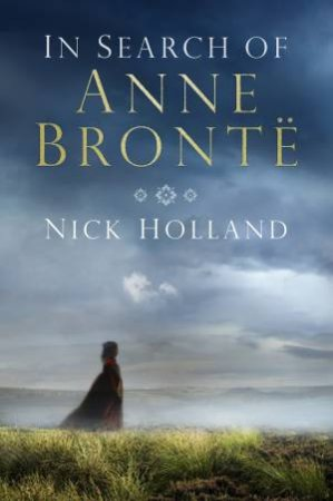 In Search of Anne Bronte by NICK HOLLAND