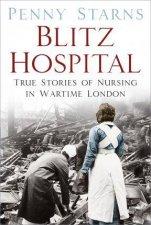 Blitz Hospital True Stories Of Nursing In Wartime London