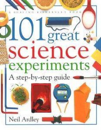 101 Great Science Experiments: A Step-By-Step Guide by Neil Ardley