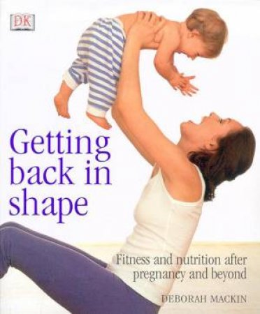 Getting Back In Shape: Fitness And Nutrition After Pregnancy And Beyond by Deborah Mackin