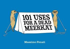 101 Uses for a Dead Meerkat by Massimo Fenati