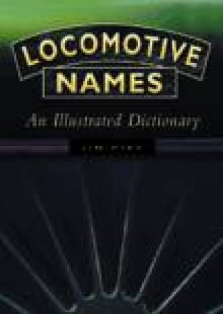 Locomotive Names: An Illustrated Dictionary by Jim Pike
