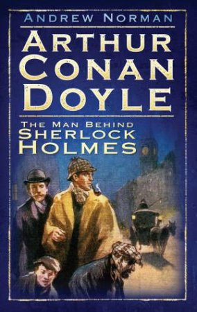 Arthur Conan Doyle: The Man Behind Sherlock Holmes by Andrew Norman