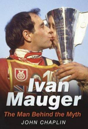 Ivan Mauger: The Man Behind the Myth by John Chaplin