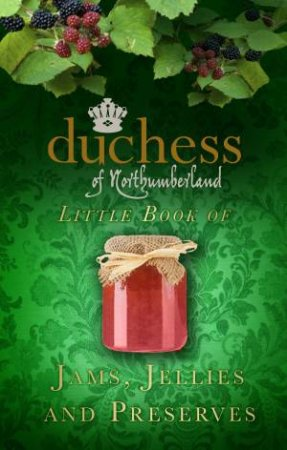 Duchess of Northumberland's Little Book of Jams, Jellies and Preserves by Duchess of Northumberland