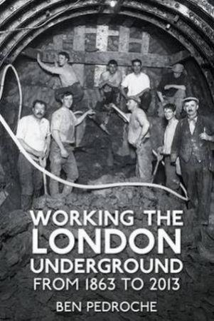 Working the London Underground: From 1863 to 2013 by Ben Pedroche