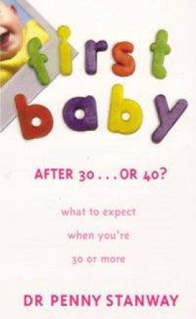 First Baby After 30 . . . Or 40?: What To Expect When You're 30 Or More by Dr Penny Stanway