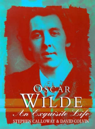 Oscar Wilde : An Exquisite Life by Calloway / Colvin