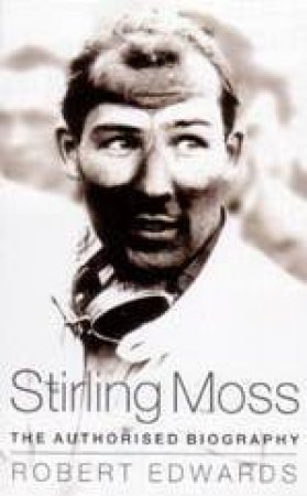 Stirling Moss: The Authorised Biography by Robert Edwards