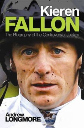 Kieren Fallon: The Biography by Andrew Longmore