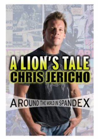 A Lion's Tale: Around The World In Spandex by Chris Jericho