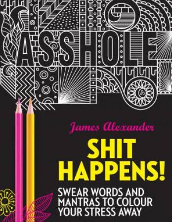 Sh*t Happens!: Swear Words And Mantras To Colour Your Stress Away