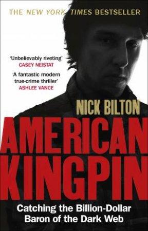 American Kingpin: Catching The Billion-Dollar Baron Of The Dark Web by Nick Bilton