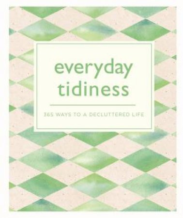 Everyday Tidiness: 365 Ways To A Decluttered Life by Various