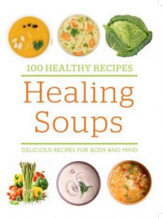100 Healthy Recipes: Healing Soups