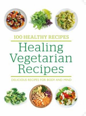 100 Healthy Recipes: Healing Vegetarian Recipes