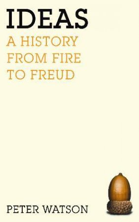 Ideas: A History From Fire To Freud by Peter Watson