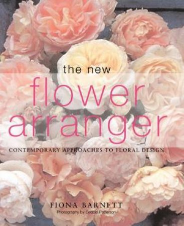 The New Flower Arranger: Contemporary Approaches To Floral Design by Fiona Barnett