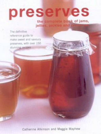 Preserves: The Complete Book Of Jams, Jellies, Pickles And Preserves by Catherine Atkinson & Maggie Mayhew
