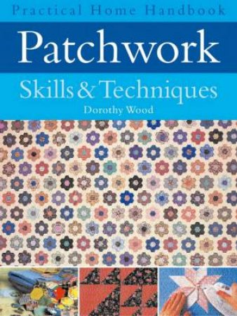 Practical Home Handbook: Patchwork Skills & Techniques by Dorothy Wood