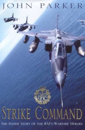 Strike Command: The Inside Story Of The RAF's Warfare Heroes by John Parker