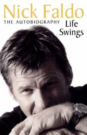 Nick Faldo: Life Swings: The Autobiography by Nick Faldo