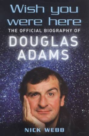 Wish You Were Here: The Official Biography Of Douglas Adams by Nick Webb