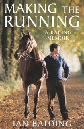 Making The Running: A Racing Memoir by Ian Balding