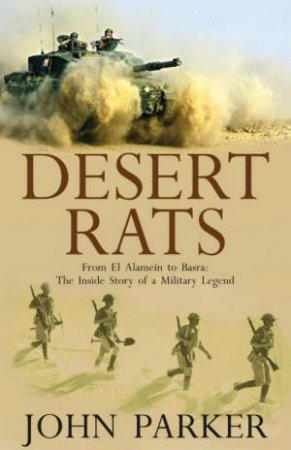 Desert Rats: From El Alamein To Basra: The Inside Story Of A Military Legend by John Parker