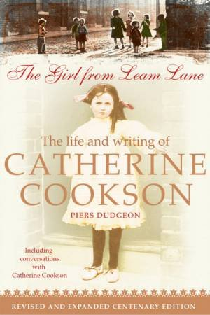 The Girl From Leam Lane: The Life And Writing Of Catherine Cookson by Piers Dudgeon