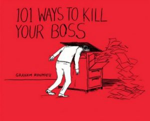 101 Ways to Kill Your Boss by Graham Roumieu