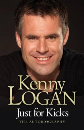 Just For Kicks Kenny Logan Autobiography by Kenny Logan