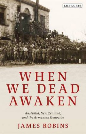 When We Dead Awaken: Australia, New Zealand, And The Armenian Genocide by James Robins