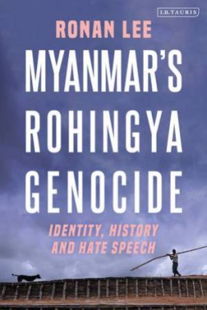 Myanmar's Rohingya Genocide: Identity, History And Hate Speech by Ronan Lee