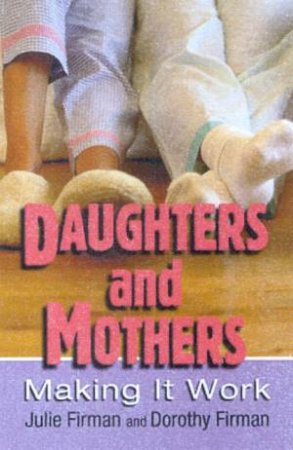 Daughters And Mothers: Making It Work by Julie Firman & Dorothy Firman