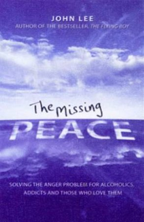 Missing Peace: Solving the Anger Problem for Alcoholics, Addicts and Those Who Love Them by John Lee
