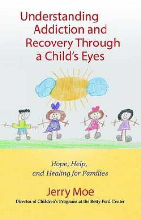 Understanding Addiction And Recovery Through A Child's Eyes: Hope, Help, And Healing For Families by Jerry Moe