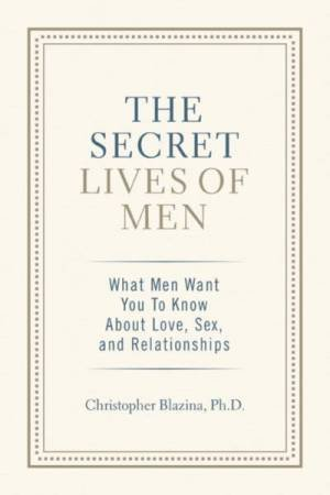 The Secret Lives of Men: What Men Want You to Know About Love, Sex, and Relationships by Christopher Blazina