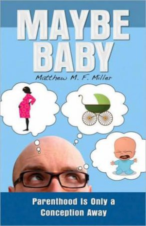 Maybe Baby: Parenthood is Only a Conception Away by Matthew M.F. Miller