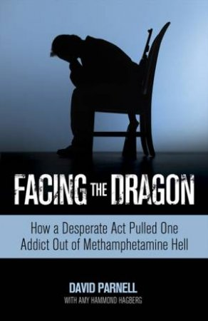 Facing the Dragon: How a Desperate Act Pulled One Addict Out of by Amy Hammond & David Parnell