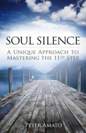 Soul Silence: A Unique Approach to Mastering the 11th Step by Peter Amato