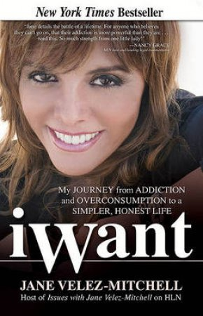 iWant: My Journey From Addiction And Overconsumption To A Simpler, Honest Life by Jane Velez-Mitchell