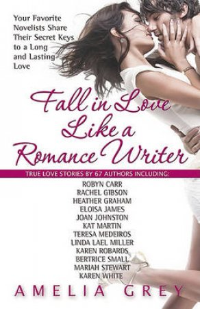 Fall in Love Like a Romance Writer: Your Favorite Novelists Write About Their Own True Romances by Amelia Grey