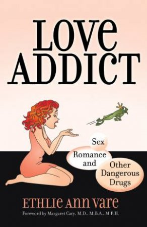 Love Addict: Sex, Romance, and Other Dangerous Drugs by Ethlie Ann Vare