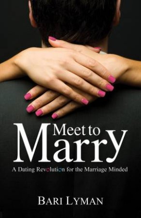 Meet to Marry: A Dating Revolution for the Marriage Minded by Bari Lyman