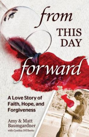 From this Day Forward: A Love Story of  Hope, Forgiveness, and Redemption by Amy Baumgardner