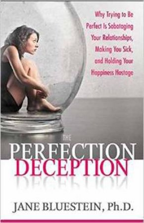 The Perfection Deception: Why Striving to Be Perfect Is Sabotaging Your Relationships, Making You Sick, and Holding Your by Jane Bluestein