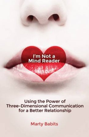 I'm Not a Mind Reader: Using the Power of Three-Dimensional Communication for a Better Relationship by Marty Babits